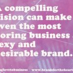 A compelling vision can make even the most boring business a sexy and desirable brand
