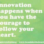 Innovation happens when you have the courage to follow your heart