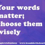 Your words matter choose them wisely