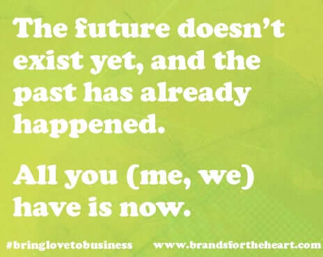 The future doesn't exist yet, and the past has already happened. All you (me, we) have is now.